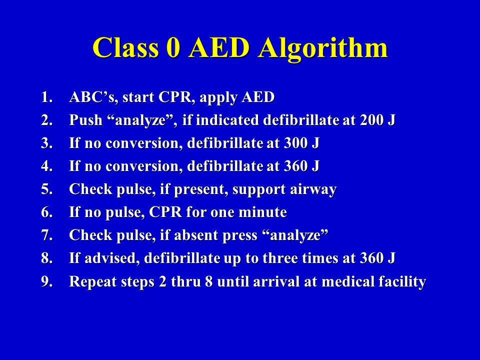 Class 0 AED Algorithm 1.ABCs, start CPR, apply AED 2.Push analyze, if indicated defibrillate at 200 J 3.If no conversion, defibrillate at 300 J 4.If no conversion, defibrillate at 360 J 5.Check pulse, if present, support airway 6.If no pulse, CPR for one minute 7.Check pulse, if absent press analyze 8.If advised, defibrillate up to three times at 360 J 9.Repeat steps 2 thru 8 until arrival at medical facility