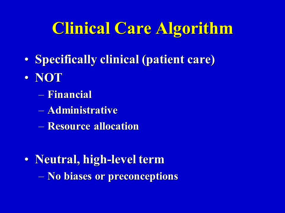 Clinical Care Algorithm Specifically clinical (patient care)Specifically clinical (patient care) NOTNOT –Financial –Administrative –Resource allocation Neutral, high-level termNeutral, high-level term –No biases or preconceptions