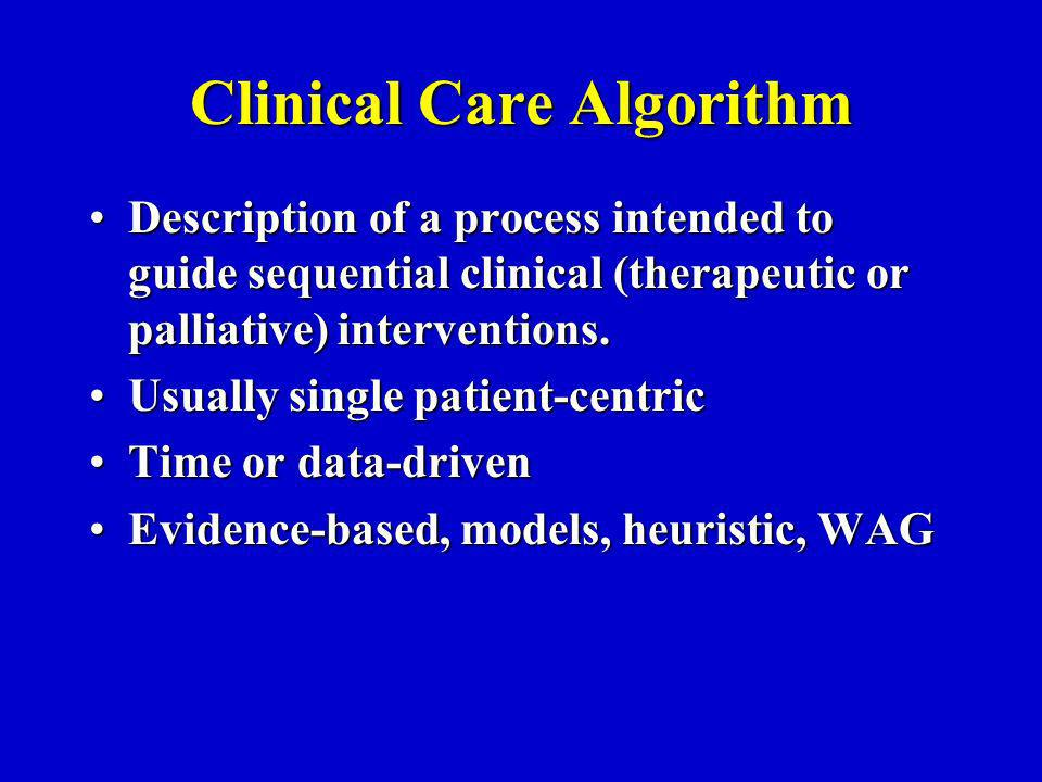 Clinical Care Algorithm Description of a process intended to guide sequential clinical (therapeutic or palliative) interventions.Description of a process intended to guide sequential clinical (therapeutic or palliative) interventions.