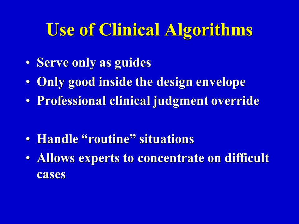 Use of Clinical Algorithms Serve only as guidesServe only as guides Only good inside the design envelopeOnly good inside the design envelope Professional clinical judgment overrideProfessional clinical judgment override Handle routine situationsHandle routine situations Allows experts to concentrate on difficult casesAllows experts to concentrate on difficult cases