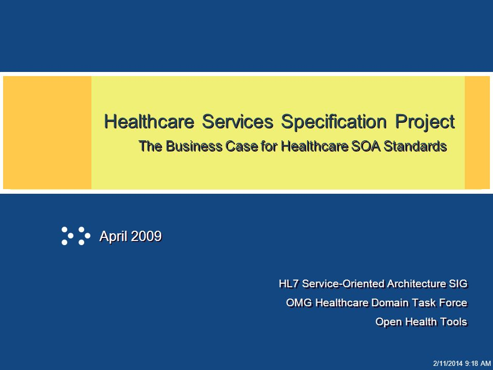 2/11/2014 9:19 AM Healthcare Services Specification Project The Business Case for Healthcare SOA Standards HL7 Service-Oriented Architecture SIG OMG Healthcare Domain Task Force Open Health Tools HL7 Service-Oriented Architecture SIG OMG Healthcare Domain Task Force Open Health Tools April 2009