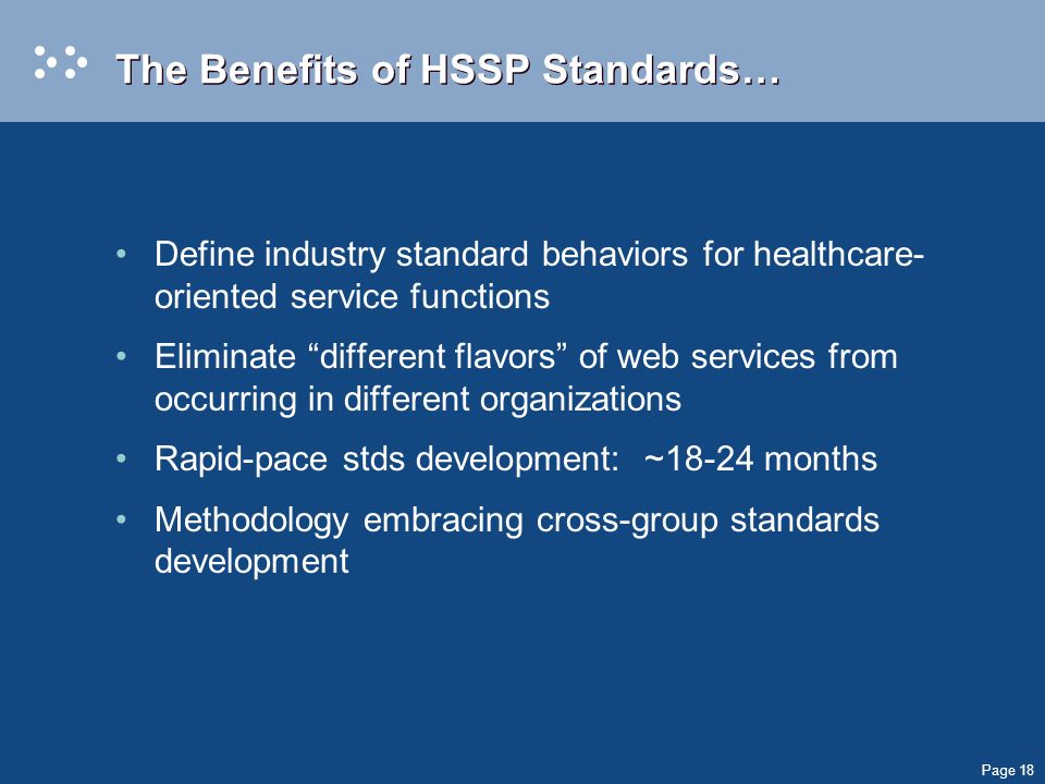 Page 18 The Benefits of HSSP Standards… Define industry standard behaviors for healthcare- oriented service functions Eliminate different flavors of web services from occurring in different organizations Rapid-pace stds development: ~18-24 months Methodology embracing cross-group standards development