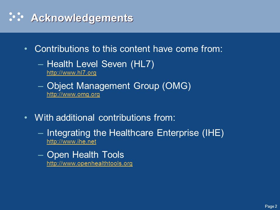 Page 2 Acknowledgements Contributions to this content have come from: –Health Level Seven (HL7) http://www.hl7.org http://www.hl7.org –Object Management Group (OMG) http://www.omg.org http://www.omg.org With additional contributions from: –Integrating the Healthcare Enterprise (IHE) http://www.ihe.net http://www.ihe.net –Open Health Tools http://www.openhealthtools.org http://www.openhealthtools.org