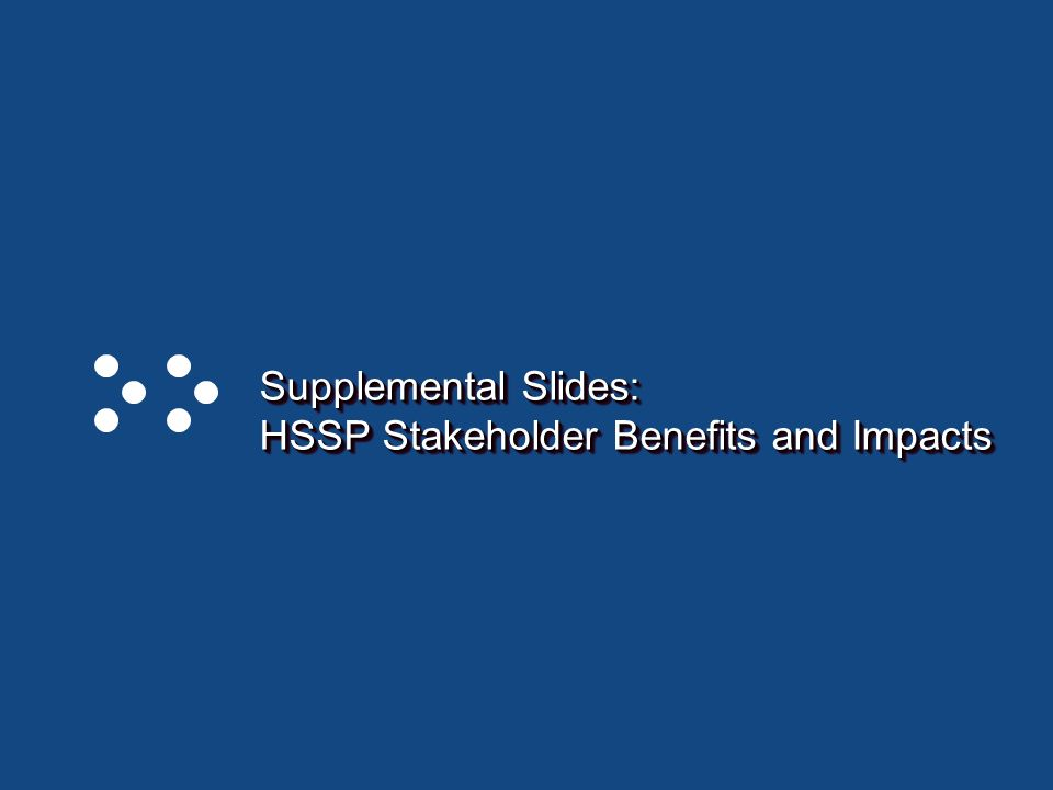 Page 27 Supplemental Slides: HSSP Stakeholder Benefits and Impacts