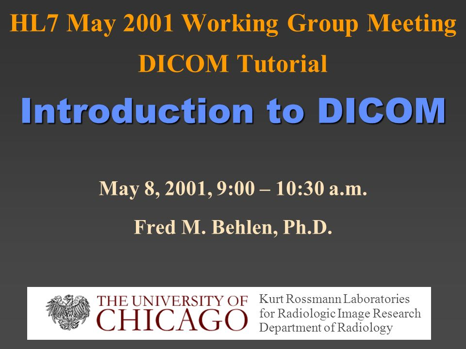 Introduction to DICOM HL7 May 2001 Working Group Meeting DICOM Tutorial Introduction to DICOM May 8, 2001, 9:00 – 10:30 a.m.