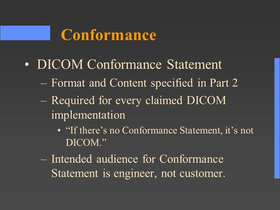 Conformance DICOM Conformance Statement –Format and Content specified in Part 2 –Required for every claimed DICOM implementation If theres no Conformance Statement, its not DICOM.