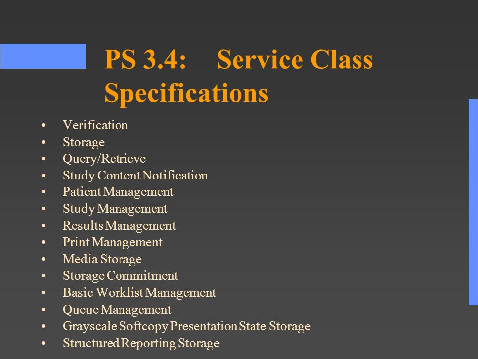 PS 3.4:Service Class Specifications Verification Storage Query/Retrieve Study Content Notification Patient Management Study Management Results Management Print Management Media Storage Storage Commitment Basic Worklist Management Queue Management Grayscale Softcopy Presentation State Storage Structured Reporting Storage