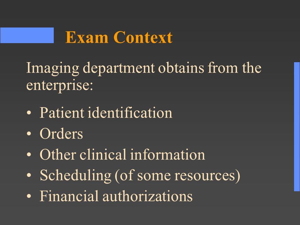 Exam Context Patient identification Orders Other clinical information Scheduling (of some resources) Financial authorizations Imaging department obtains from the enterprise: