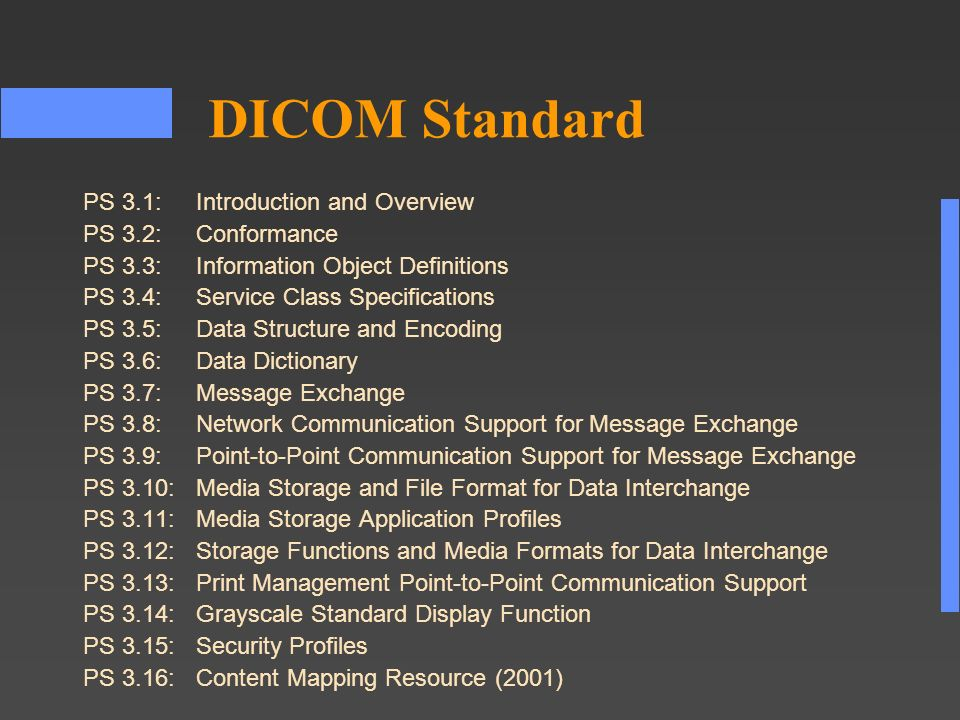 DICOM Standard PS 3.1:Introduction and Overview PS 3.2:Conformance PS 3.3:Information Object Definitions PS 3.4:Service Class Specifications PS 3.5:Data Structure and Encoding PS 3.6:Data Dictionary PS 3.7:Message Exchange PS 3.8:Network Communication Support for Message Exchange PS 3.9:Point to Point Communication Support for Message Exchange PS 3.10: Media Storage and File Format for Data Interchange PS 3.11: Media Storage Application Profiles PS 3.12: Storage Functions and Media Formats for Data Interchange PS 3.13: Print Management Point-to-Point Communication Support PS 3.14: Grayscale Standard Display Function PS 3.15: Security Profiles PS 3.16:Content Mapping Resource (2001)