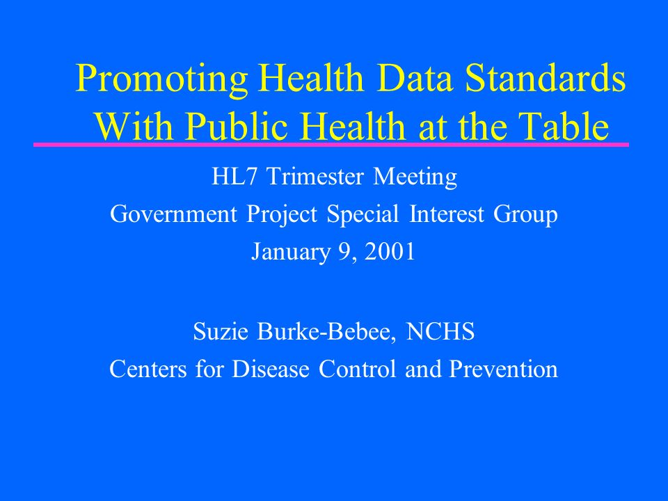 Promoting Health Data Standards With Public Health at the Table HL7 Trimester Meeting Government Project Special Interest Group January 9, 2001 Suzie Burke-Bebee, NCHS Centers for Disease Control and Prevention