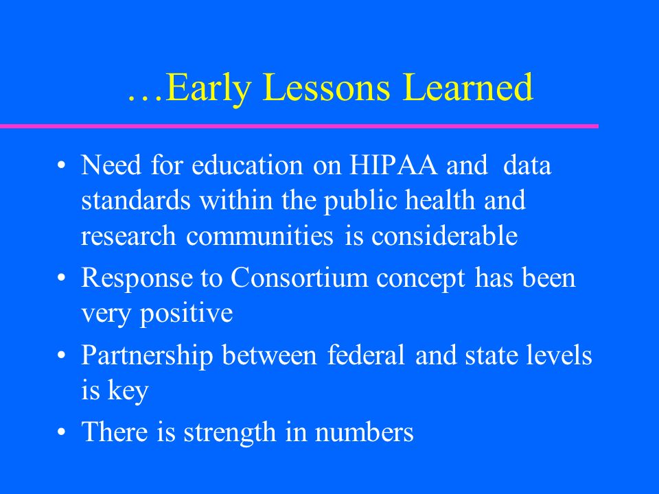 …Early Lessons Learned Need for education on HIPAA and data standards within the public health and research communities is considerable Response to Consortium concept has been very positive Partnership between federal and state levels is key There is strength in numbers