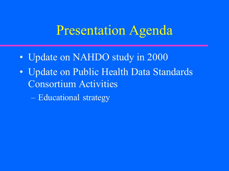 Presentation Agenda Update on NAHDO study in 2000 Update on Public Health Data Standards Consortium Activities –Educational strategy