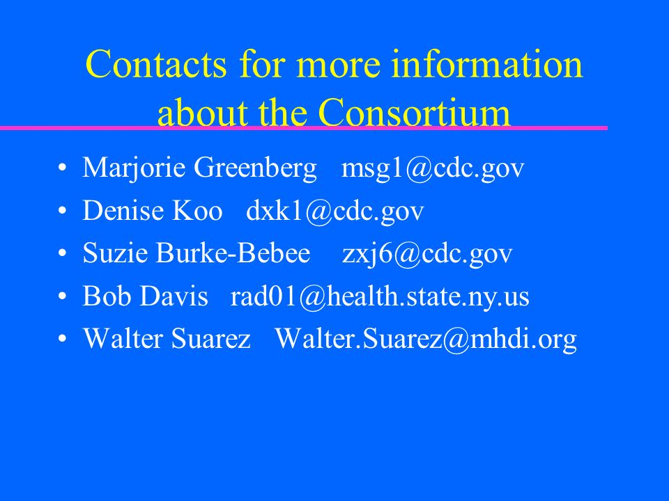 Contacts for more information about the Consortium Marjorie Greenberg msg1@cdc.gov Denise Koo dxk1@cdc.gov Suzie Burke-Bebee zxj6@cdc.gov Bob Davis rad01@health.state.ny.us Walter Suarez Walter.Suarez@mhdi.org