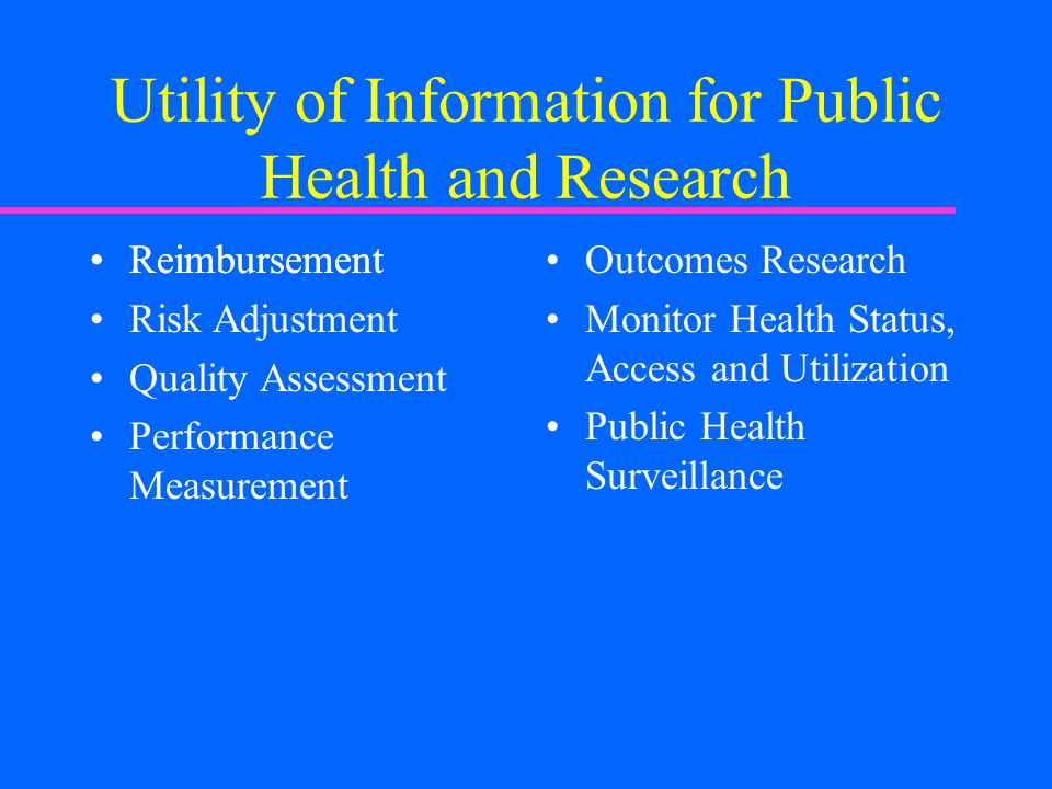 Reimbursement Utility of Information for Public Health and Research Reimbursement Risk Adjustment Quality Assessment Performance Measurement Outcomes Research Monitor Health Status, Access and Utilization Public Health Surveillance