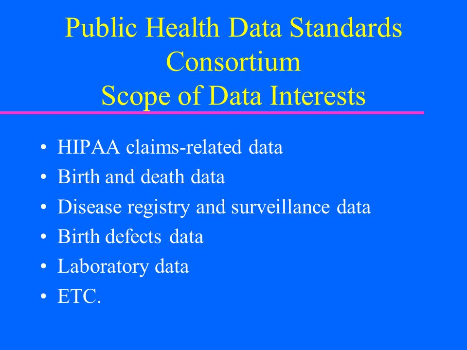 Public Health Data Standards Consortium Scope of Data Interests HIPAA claims-related data Birth and death data Disease registry and surveillance data Birth defects data Laboratory data ETC.
