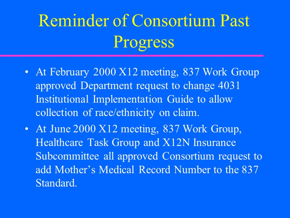 Reminder of Consortium Past Progress At February 2000 X12 meeting, 837 Work Group approved Department request to change 4031 Institutional Implementation Guide to allow collection of race/ethnicity on claim.