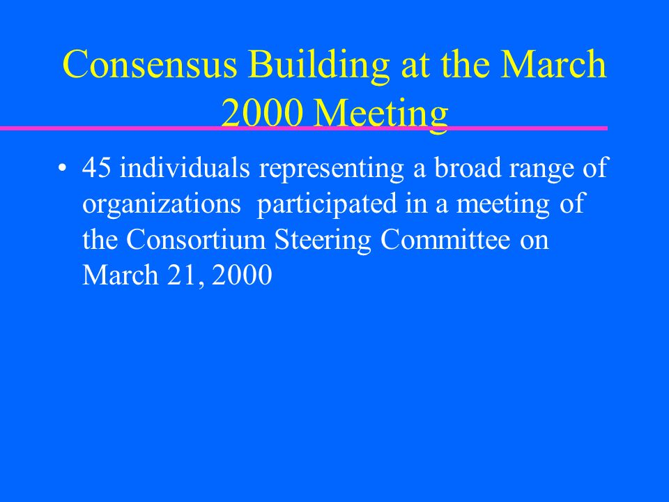 Consensus Building at the March 2000 Meeting 45 individuals representing a broad range of organizations participated in a meeting of the Consortium Steering Committee on March 21, 2000