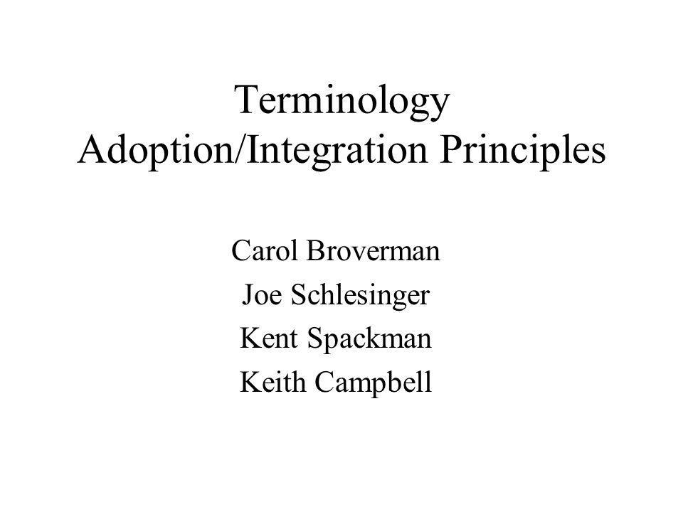 Terminology Adoption/Integration Principles Carol Broverman Joe Schlesinger Kent Spackman Keith Campbell