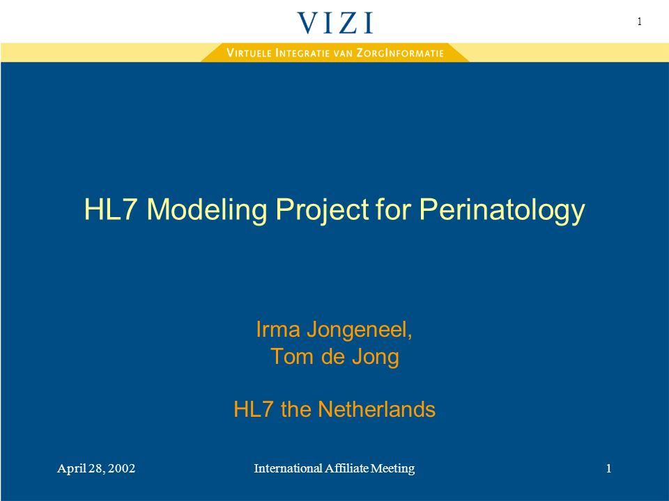 1 April 28, 2002International Affiliate Meeting1 HL7 Modeling Project for Perinatology Irma Jongeneel, Tom de Jong HL7 the Netherlands