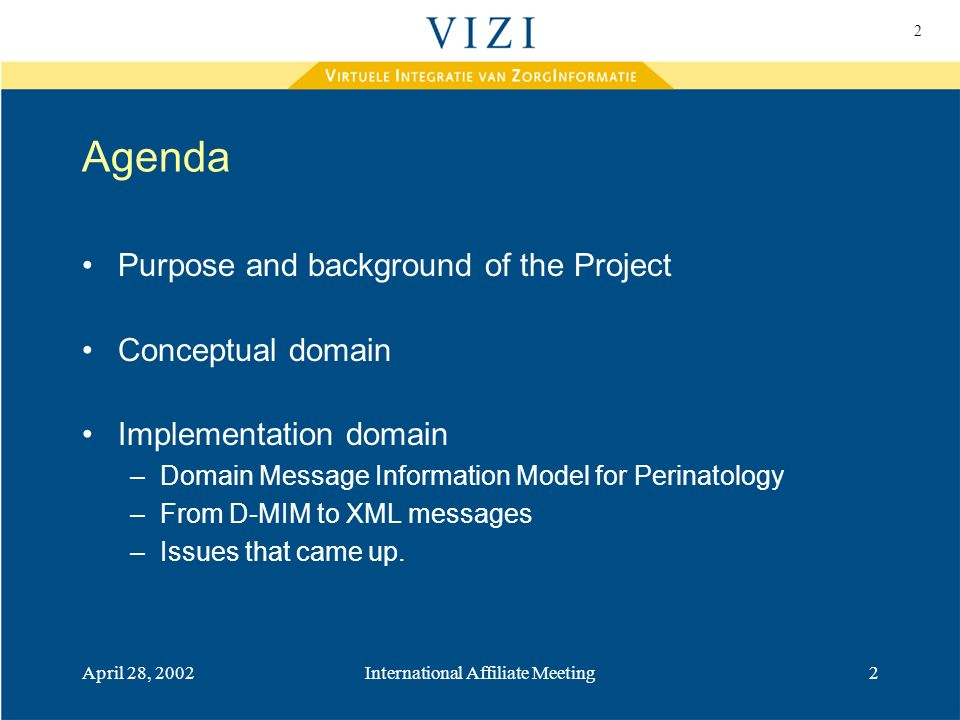 2 April 28, 2002International Affiliate Meeting2 Agenda Purpose and background of the Project Conceptual domain Implementation domain –Domain Message Information Model for Perinatology –From D-MIM to XML messages –Issues that came up.