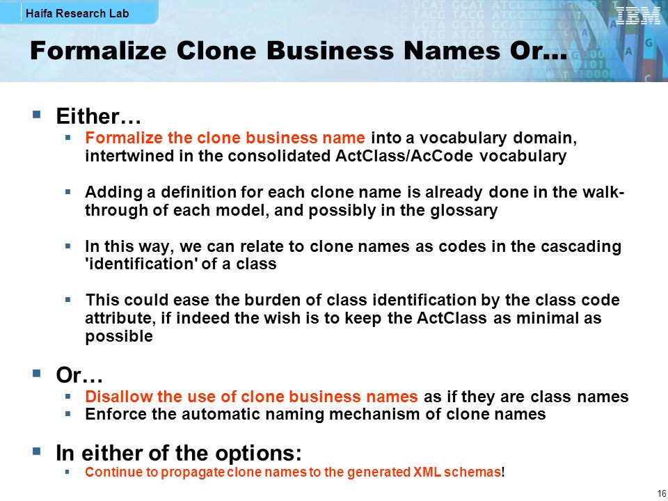 Haifa Research Lab 16 Formalize Clone Business Names Or… Either… Formalize the clone business name into a vocabulary domain, intertwined in the consolidated ActClass/AcCode vocabulary Adding a definition for each clone name is already done in the walk- through of each model, and possibly in the glossary In this way, we can relate to clone names as codes in the cascading identification of a class This could ease the burden of class identification by the class code attribute, if indeed the wish is to keep the ActClass as minimal as possible Or… Disallow the use of clone business names as if they are class names Enforce the automatic naming mechanism of clone names In either of the options: Continue to propagate clone names to the generated XML schemas!