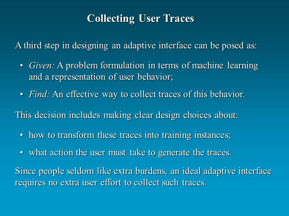 Collecting User Traces A third step in designing an adaptive interface can be posed as: Given: A problem formulation in terms of machine learning and a representation of user behavior;Given: A problem formulation in terms of machine learning and a representation of user behavior; Find: An effective way to collect traces of this behavior.Find: An effective way to collect traces of this behavior.