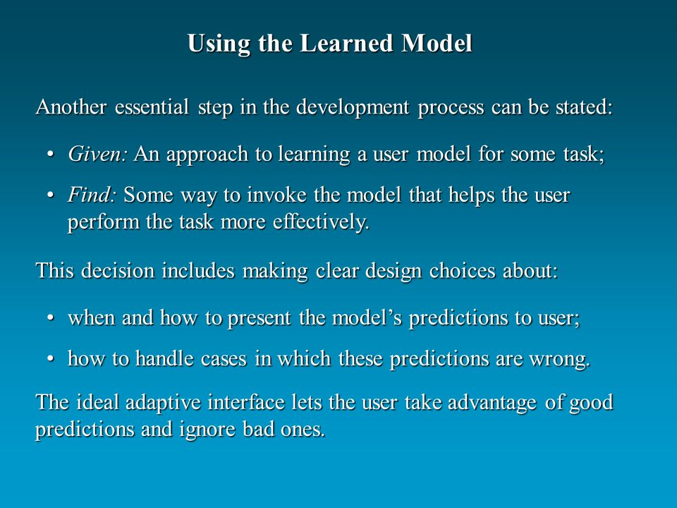 Using the Learned Model Another essential step in the development process can be stated: Given: An approach to learning a user model for some task;Given: An approach to learning a user model for some task; Find: Some way to invoke the model that helps the user perform the task more effectively.Find: Some way to invoke the model that helps the user perform the task more effectively.
