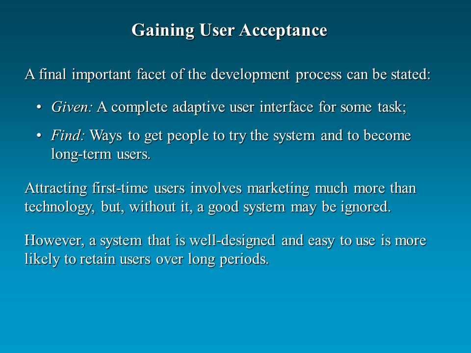 Gaining User Acceptance A final important facet of the development process can be stated: Given: A complete adaptive user interface for some task;Given: A complete adaptive user interface for some task; Find: Ways to get people to try the system and to become long-term users.Find: Ways to get people to try the system and to become long-term users.