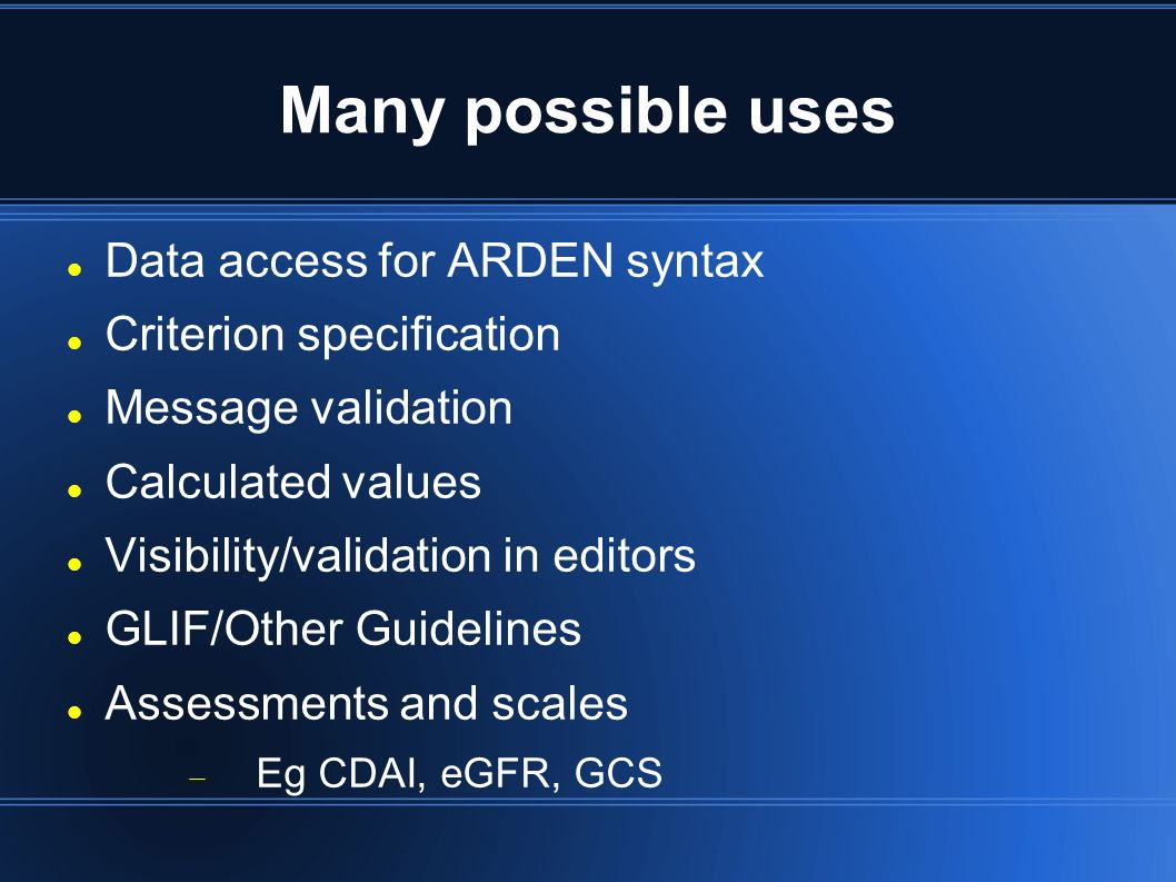 Many possible uses Data access for ARDEN syntax Criterion specification Message validation Calculated values Visibility/validation in editors GLIF/Other Guidelines Assessments and scales Eg CDAI, eGFR, GCS