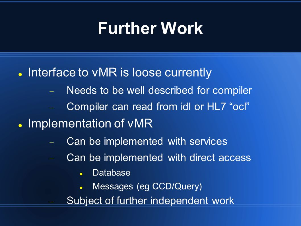 Further Work Interface to vMR is loose currently Needs to be well described for compiler Compiler can read from idl or HL7 ocl Implementation of vMR Can be implemented with services Can be implemented with direct access Database Messages (eg CCD/Query) Subject of further independent work