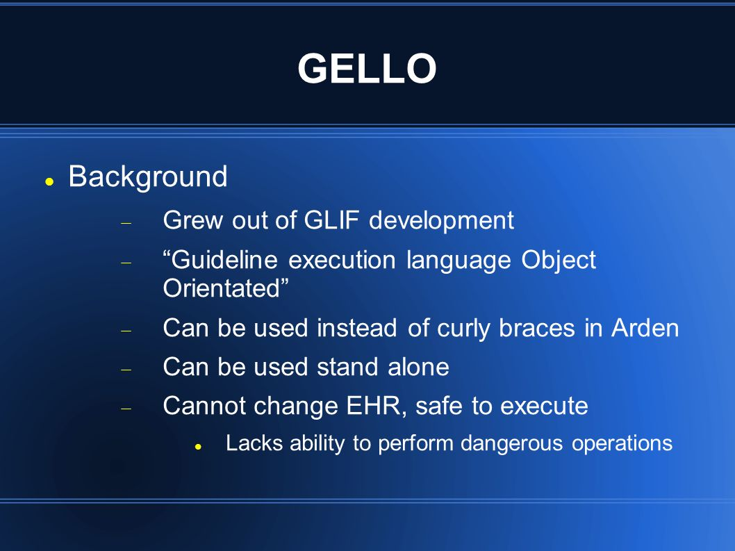 GELLO Background Grew out of GLIF development Guideline execution language Object Orientated Can be used instead of curly braces in Arden Can be used stand alone Cannot change EHR, safe to execute Lacks ability to perform dangerous operations