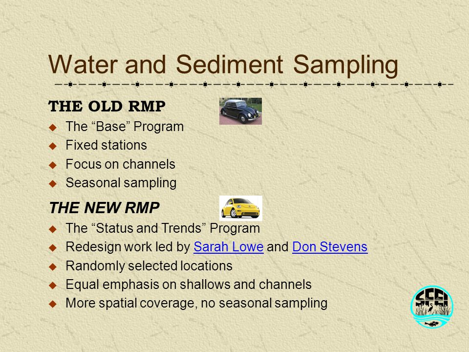 Water and Sediment Sampling THE NEW RMP The Status and Trends Program Redesign work led by Sarah Lowe and Don Stevens Randomly selected locations Equal emphasis on shallows and channels More spatial coverage, no seasonal sampling THE OLD RMP The Base Program Fixed stations Focus on channels Seasonal sampling