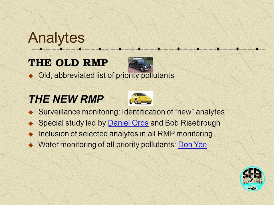 Analytes THE NEW RMP Surveillance monitoring: Identification of new analytes Special study led by Daniel Oros and Bob Risebrough Inclusion of selected analytes in all RMP monitoring Water monitoring of all priority pollutants: Don Yee THE OLD RMP Old, abbreviated list of priority pollutants