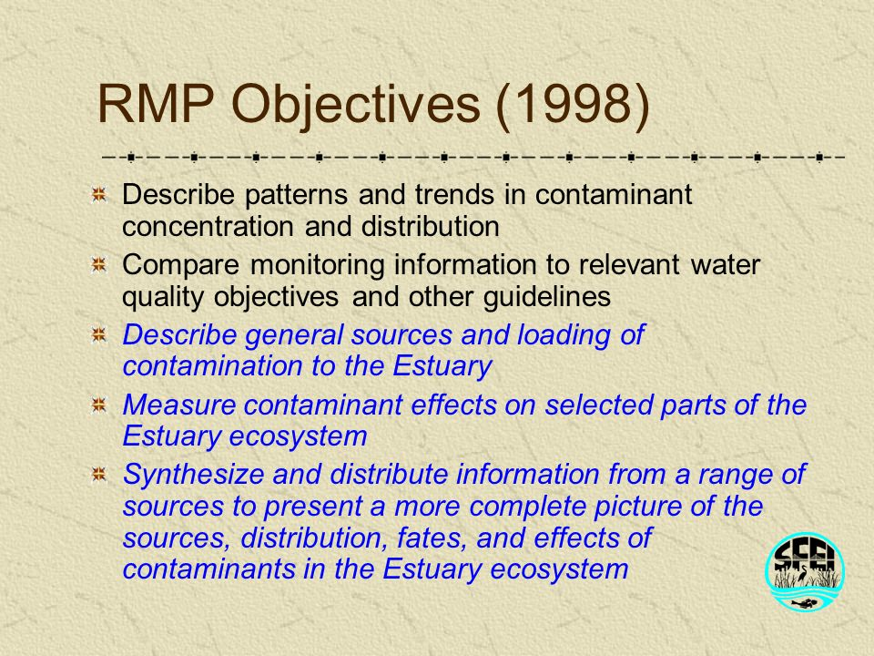 RMP Objectives (1998) Describe patterns and trends in contaminant concentration and distribution Compare monitoring information to relevant water quality objectives and other guidelines Describe general sources and loading of contamination to the Estuary Measure contaminant effects on selected parts of the Estuary ecosystem Synthesize and distribute information from a range of sources to present a more complete picture of the sources, distribution, fates, and effects of contaminants in the Estuary ecosystem