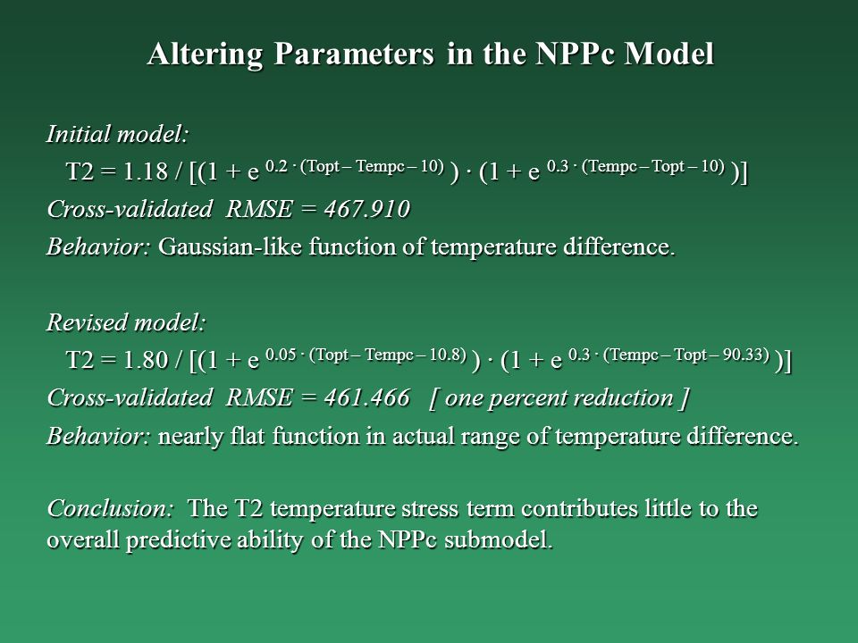 Altering Parameters in the NPPc Model Initial model: T2 = 1.18 / [(1 + e 0.2 · (Topt – Tempc – 10) ) · (1 + e 0.3 · (Tempc – Topt – 10) )] T2 = 1.18 / [(1 + e 0.2 · (Topt – Tempc – 10) ) · (1 + e 0.3 · (Tempc – Topt – 10) )] Cross-validated RMSE = 467.910 Behavior: Gaussian-like function of temperature difference.