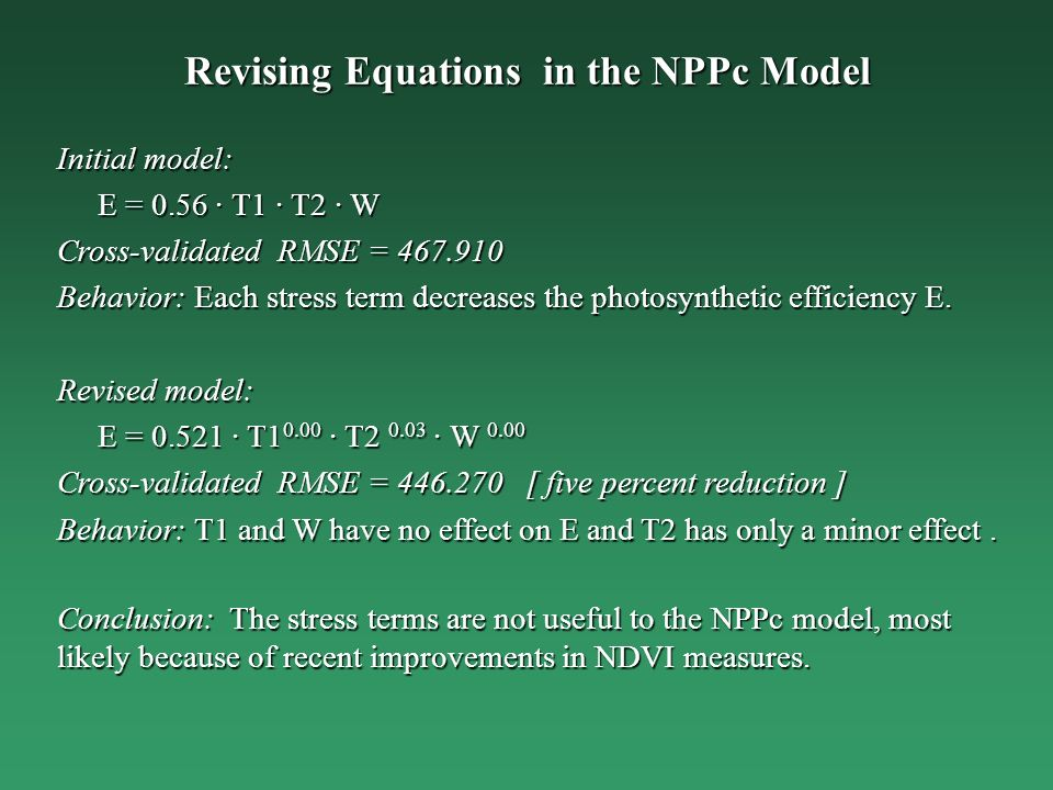 Revising Equations in the NPPc Model Initial model: E = 0.56 · T1 · T2 · W E = 0.56 · T1 · T2 · W Cross-validated RMSE = 467.910 Behavior: Each stress term decreases the photosynthetic efficiency E.