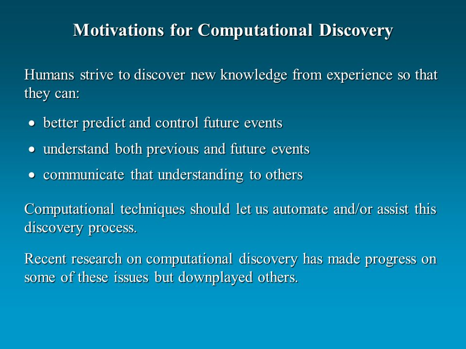 Motivations for Computational Discovery better predict and control future events better predict and control future events understand both previous and future events understand both previous and future events communicate that understanding to others communicate that understanding to others Humans strive to discover new knowledge from experience so that they can: Computational techniques should let us automate and/or assist this discovery process.