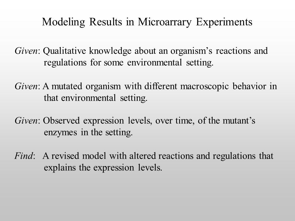Modeling Results in Microarrary Experiments Given: A mutated organism with different macroscopic behavior in that environmental setting.