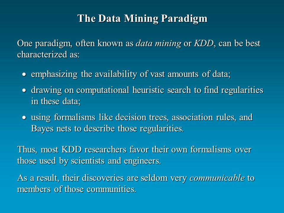 The Data Mining Paradigm emphasizing the availability of vast amounts of data; emphasizing the availability of vast amounts of data; drawing on computational heuristic search to find regularities in these data; drawing on computational heuristic search to find regularities in these data; using formalisms like decision trees, association rules, and Bayes nets to describe those regularities.