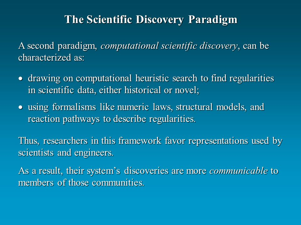 The Scientific Discovery Paradigm drawing on computational heuristic search to find regularities in scientific data, either historical or novel; drawing on computational heuristic search to find regularities in scientific data, either historical or novel; using formalisms like numeric laws, structural models, and reaction pathways to describe regularities.