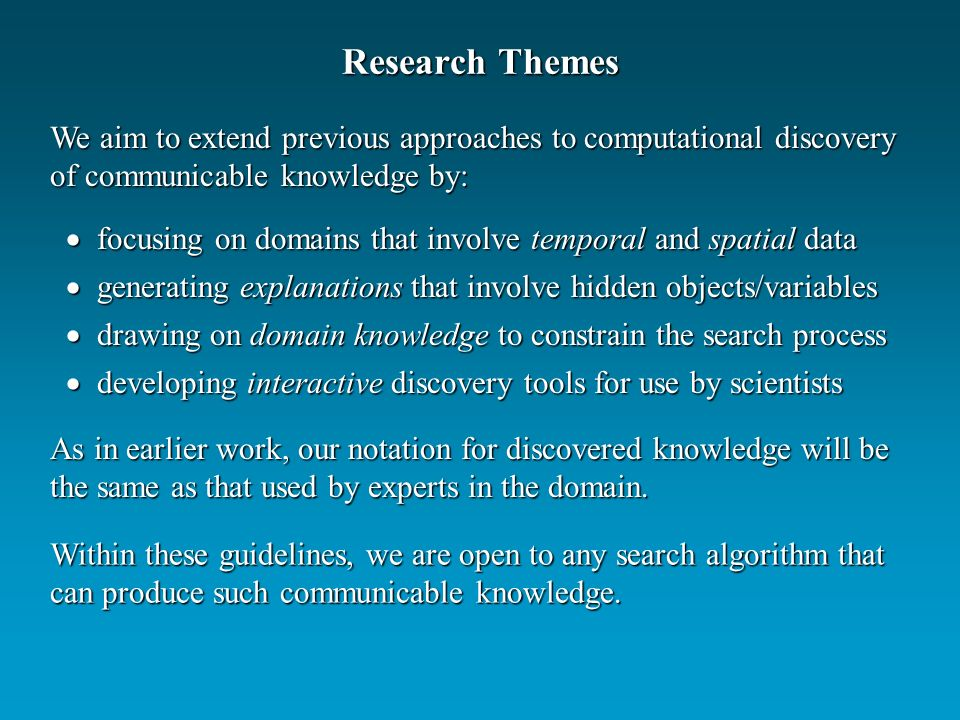 Research Themes focusing on domains that involve temporal and spatial data focusing on domains that involve temporal and spatial data generating explanations that involve hidden objects/variables generating explanations that involve hidden objects/variables drawing on domain knowledge to constrain the search process drawing on domain knowledge to constrain the search process developing interactive discovery tools for use by scientists developing interactive discovery tools for use by scientists We aim to extend previous approaches to computational discovery of communicable knowledge by: Within these guidelines, we are open to any search algorithm that can produce such communicable knowledge.