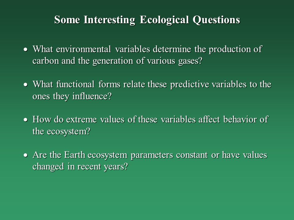 Some Interesting Ecological Questions What environmental variables determine the production of carbon and the generation of various gases.