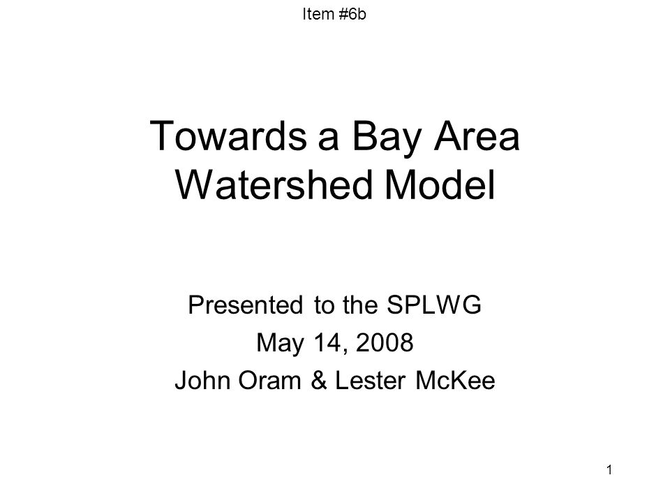 Item #6b 1 Towards a Bay Area Watershed Model Presented to the SPLWG May 14, 2008 John Oram & Lester McKee
