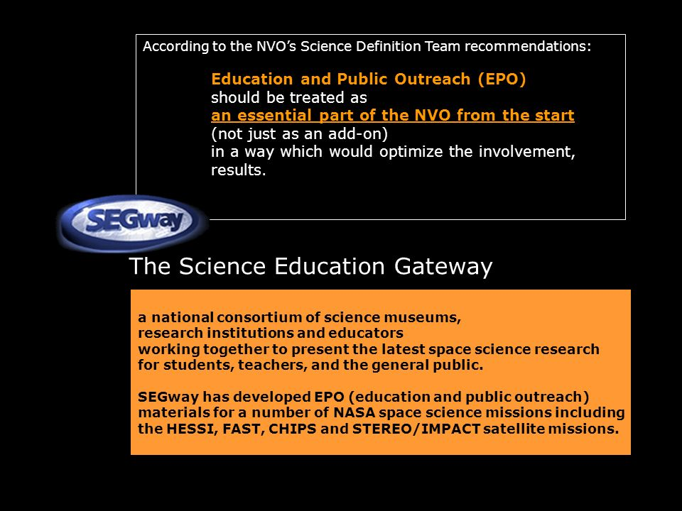 According to the NVOs Science Definition Team recommendations: Education and Public Outreach (EPO) should be treated as an essential part of the NVO from the start (not just as an add-on) in a way which would optimize the involvement, results.