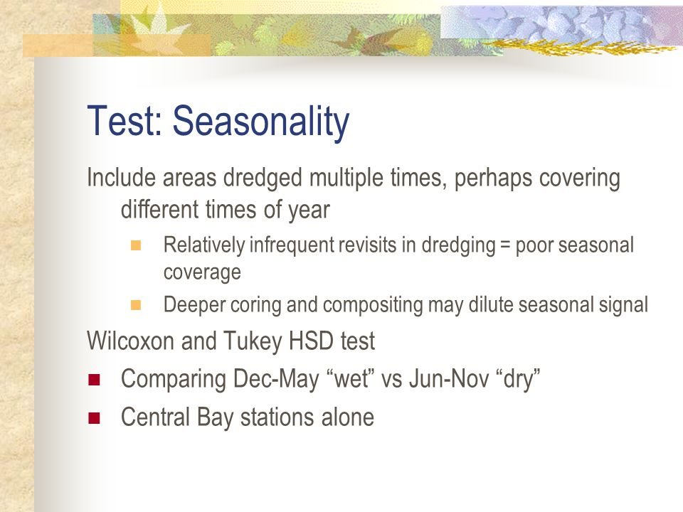 Test: Seasonality Include areas dredged multiple times, perhaps covering different times of year Relatively infrequent revisits in dredging = poor seasonal coverage Deeper coring and compositing may dilute seasonal signal Wilcoxon and Tukey HSD test Comparing Dec-May wet vs Jun-Nov dry Central Bay stations alone