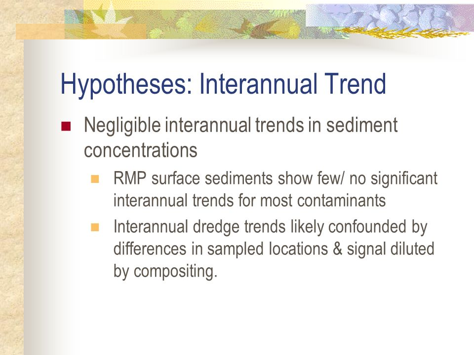 Hypotheses: Interannual Trend Negligible interannual trends in sediment concentrations RMP surface sediments show few/ no significant interannual trends for most contaminants Interannual dredge trends likely confounded by differences in sampled locations & signal diluted by compositing.