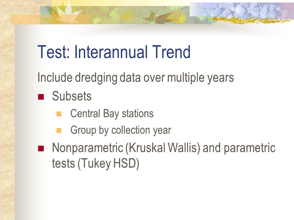 Test: Interannual Trend Include dredging data over multiple years Subsets Central Bay stations Group by collection year Nonparametric (Kruskal Wallis) and parametric tests (Tukey HSD)