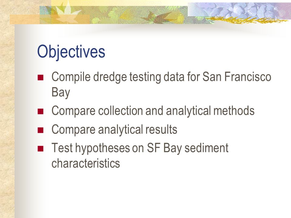 Objectives Compile dredge testing data for San Francisco Bay Compare collection and analytical methods Compare analytical results Test hypotheses on SF Bay sediment characteristics