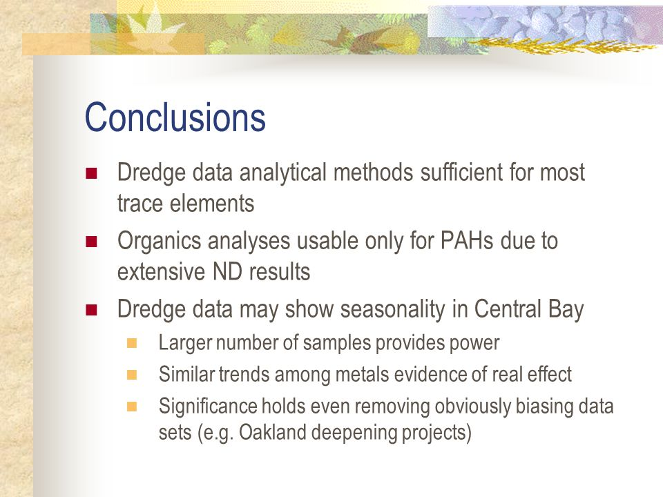 Conclusions Dredge data analytical methods sufficient for most trace elements Organics analyses usable only for PAHs due to extensive ND results Dredge data may show seasonality in Central Bay Larger number of samples provides power Similar trends among metals evidence of real effect Significance holds even removing obviously biasing data sets (e.g.