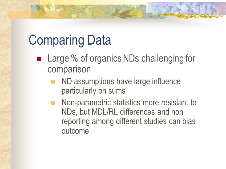 Comparing Data Large % of organics NDs challenging for comparison ND assumptions have large influence particularly on sums Non-parametric statistics more resistant to NDs, but MDL/RL differences and non reporting among different studies can bias outcome